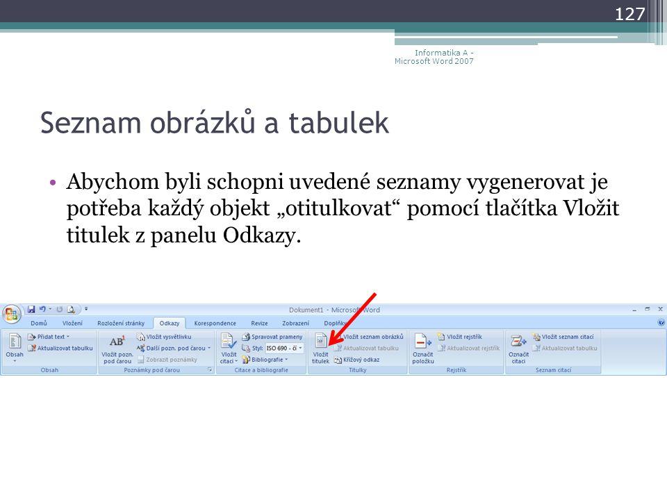 """Seznam obrázků a tabulek 127 Informatika A - Microsoft Word 2007 Abychom byli schopni uvedené seznamy vygenerovat je potřeba každý objekt """"otitulkovat pomocí tlačítka Vložit titulek z panelu Odkazy."""