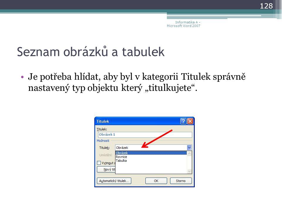 """Seznam obrázků a tabulek 128 Informatika A - Microsoft Word 2007 Je potřeba hlídat, aby byl v kategorii Titulek správně nastavený typ objektu který """"titulkujete ."""