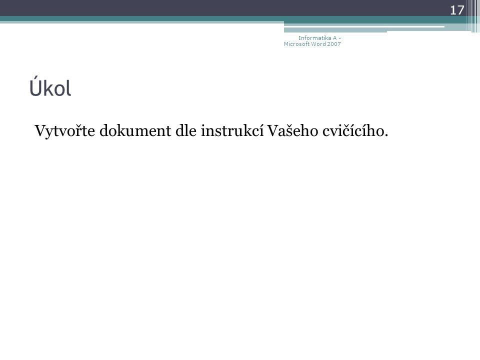 Úkol Vytvořte dokument dle instrukcí Vašeho cvičícího. 17 Informatika A - Microsoft Word 2007