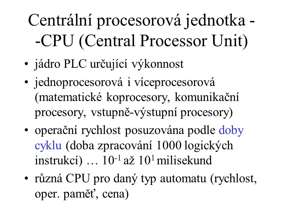 Centrální procesorová jednotka - -CPU (Central Processor Unit) jádro PLC určující výkonnost jednoprocesorová i víceprocesorová (matematické koprocesory, komunikační procesory, vstupně-výstupní procesory) operační rychlost posuzována podle doby cyklu (doba zpracování 1000 logických instrukcí) … 10 -1 až 10 1 milisekund různá CPU pro daný typ automatu (rychlost, oper.