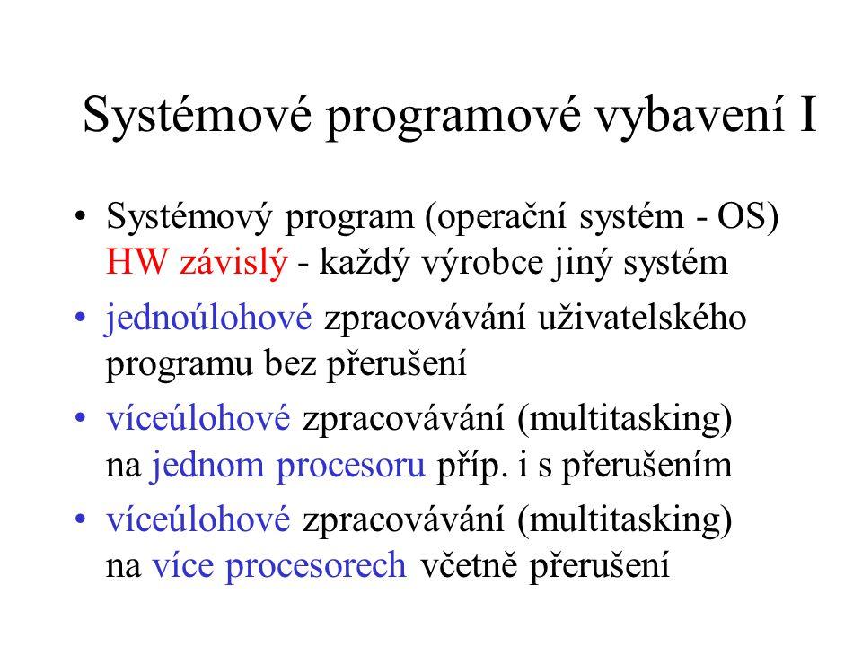 Systémové programové vybavení I Systémový program (operační systém - OS) HW závislý - každý výrobce jiný systém jednoúlohové zpracovávání uživatelského programu bez přerušení víceúlohové zpracovávání (multitasking) na jednom procesoru příp.