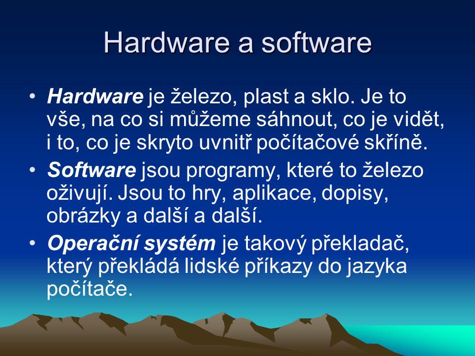 Hardware a software Hardware je železo, plast a sklo. Je to vše, na co si můžeme sáhnout, co je vidět, i to, co je skryto uvnitř počítačové skříně. So