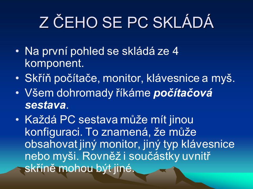 Z ČEHO SE PC SKLÁDÁ Na první pohled se skládá ze 4 komponent. Skříň počítače, monitor, klávesnice a myš. Všem dohromady říkáme počítačová sestava. Kaž
