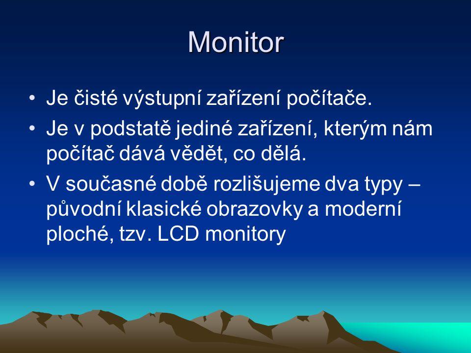 Monitor Je čisté výstupní zařízení počítače. Je v podstatě jediné zařízení, kterým nám počítač dává vědět, co dělá. V současné době rozlišujeme dva ty