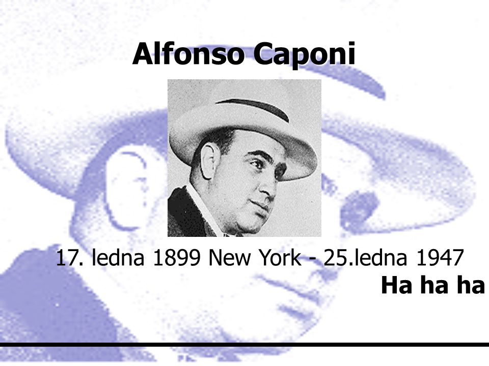 Alfonso Caponi 17. ledna 1899 New York - 25.ledna 1947 Ha ha ha