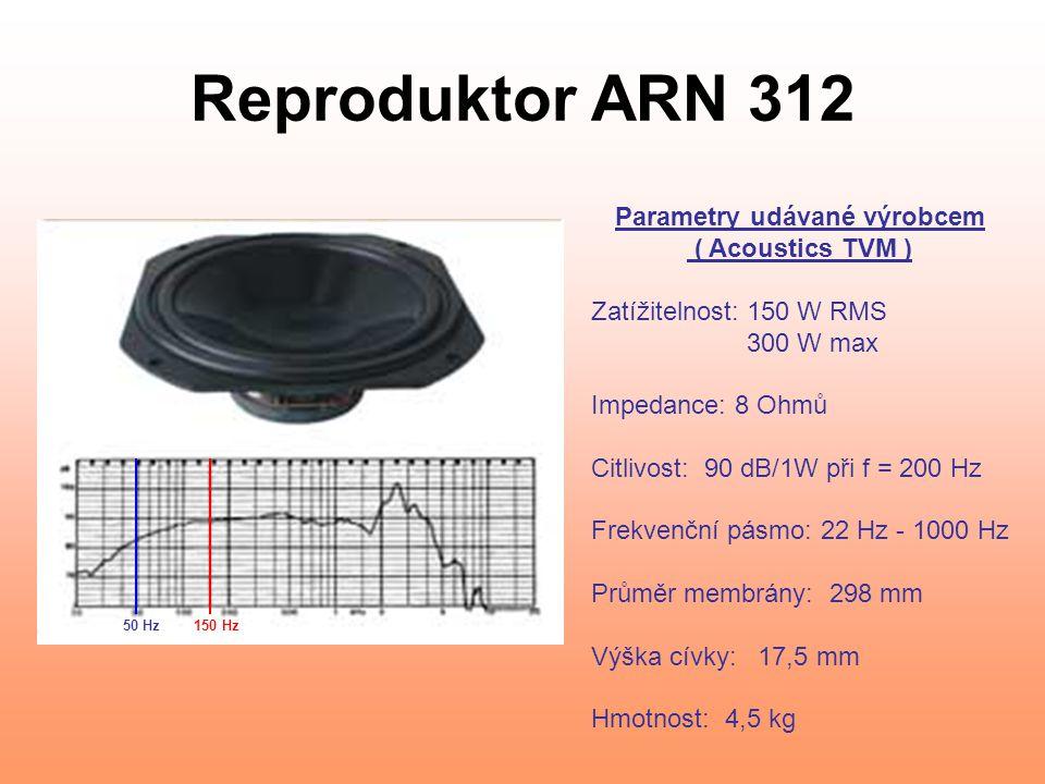 Reproduktor ARN 312 Parametry udávané výrobcem ( Acoustics TVM ) Zatížitelnost: 150 W RMS 300 W max Impedance: 8 Ohmů Citlivost: 90 dB/1W při f = 200