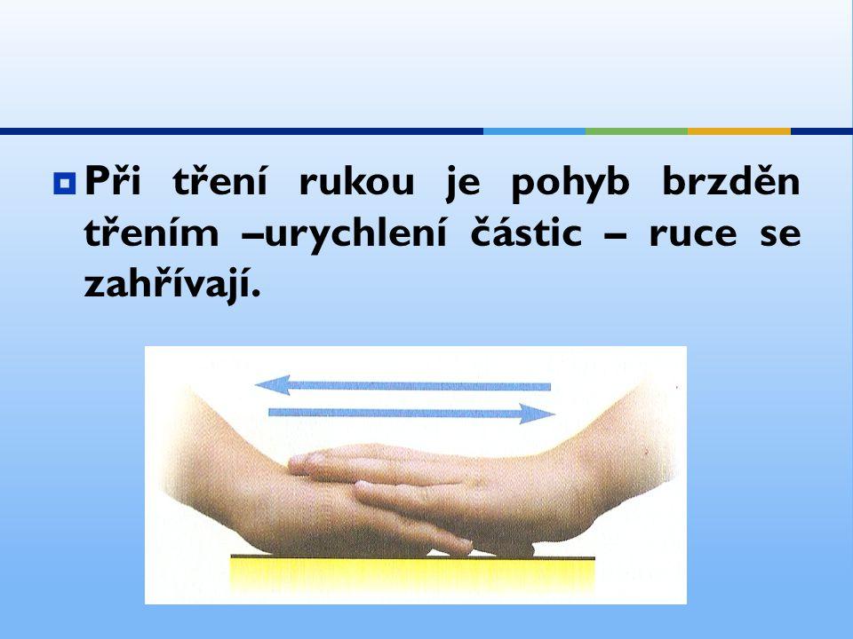  Při tření rukou je pohyb brzděn třením –urychlení částic – ruce se zahřívají.