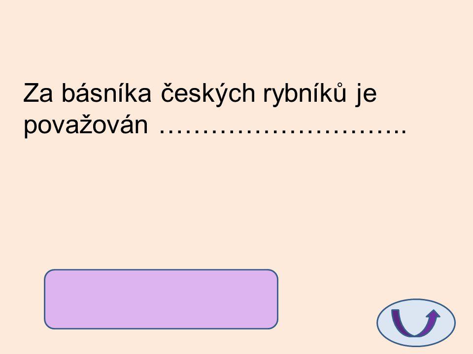 Za básníka českých rybníků je považován ……………………….. Antonín Sova