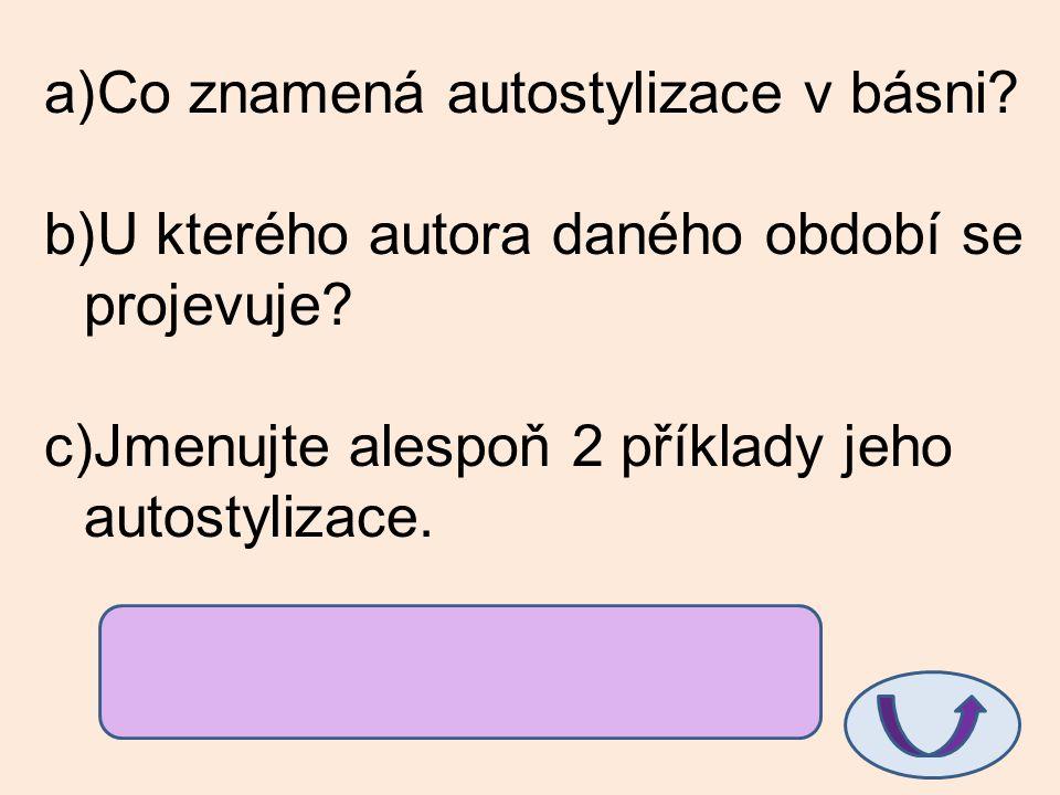 a)Co znamená autostylizace v básni? b)U kterého autora daného období se projevuje? c)Jmenujte alespoň 2 příklady jeho autostylizace. a)ztvárnění sebe