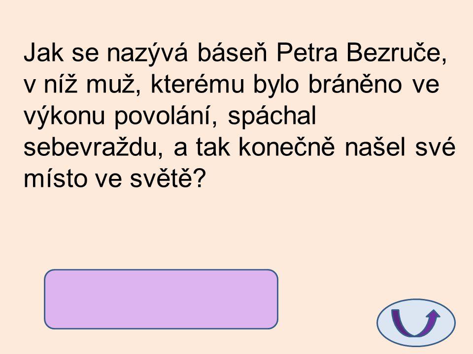 Jak se nazývá báseň Petra Bezruče, v níž muž, kterému bylo bráněno ve výkonu povolání, spáchal sebevraždu, a tak konečně našel své místo ve světě? Kan