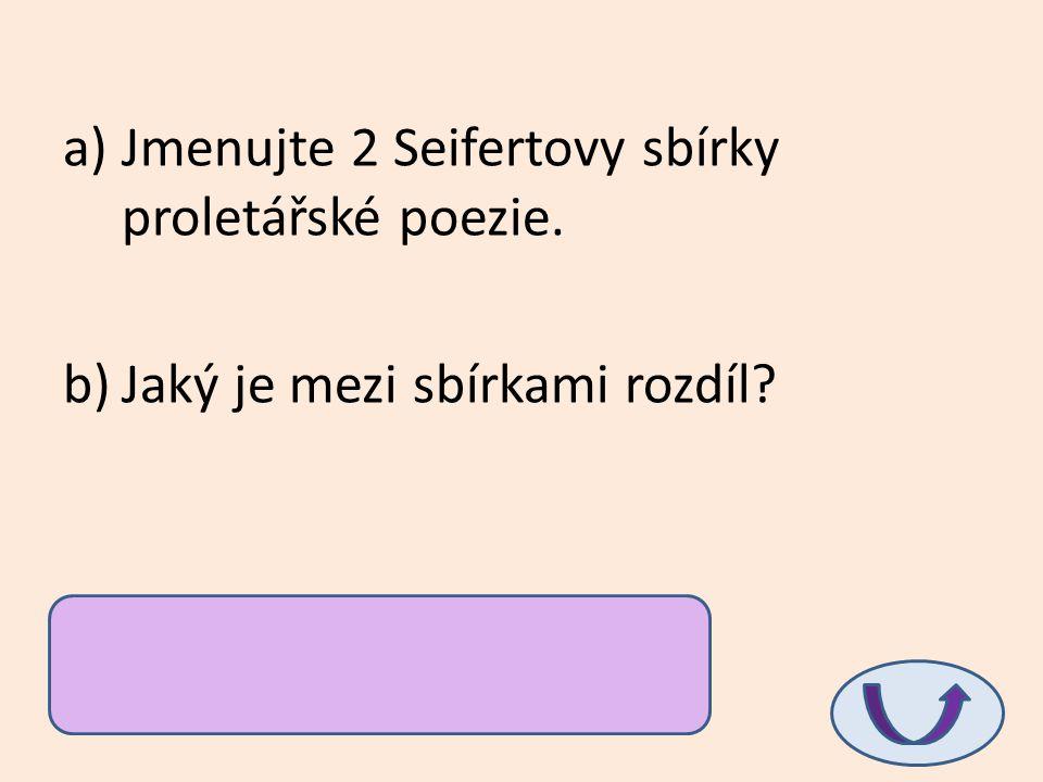 a)Jmenujte 2 Seifertovy sbírky proletářské poezie. b)Jaký je mezi sbírkami rozdíl? a)Město v slzách, Samá láska b)ve vnímání města: 1. je vězením prol