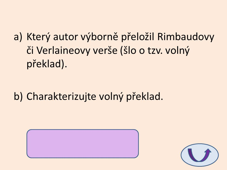 a)Který autor výborně přeložil Rimbaudovy či Verlaineovy verše (šlo o tzv. volný překlad). b)Charakterizujte volný překlad. a)Vítězslav Nezval b)Nepře