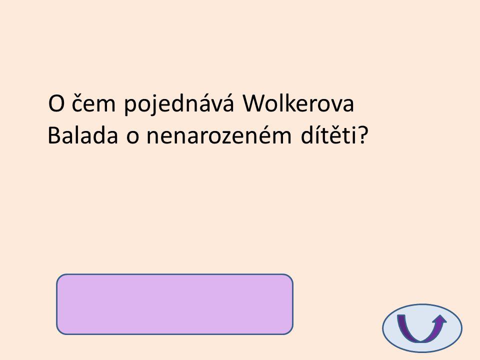 O čem pojednává Wolkerova Balada o nenarozeném dítěti? …