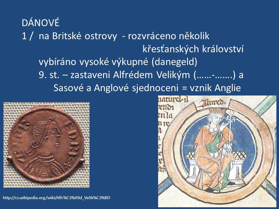 DÁNOVÉ 1 / na Britské ostrovy - rozvráceno několik křesťanských království vybíráno vysoké výkupné (danegeld) 9. st. – zastaveni Alfrédem Velikým (……-