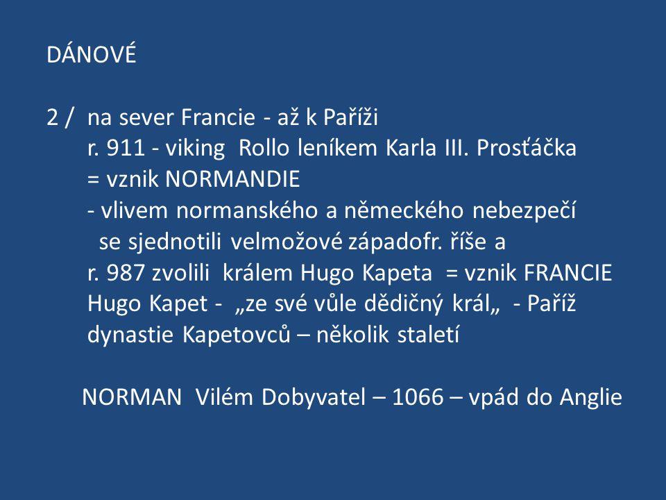 DÁNOVÉ 2 / na sever Francie - až k Paříži r. 911 - viking Rollo leníkem Karla III. Prosťáčka = vznik NORMANDIE - vlivem normanského a německého nebezp
