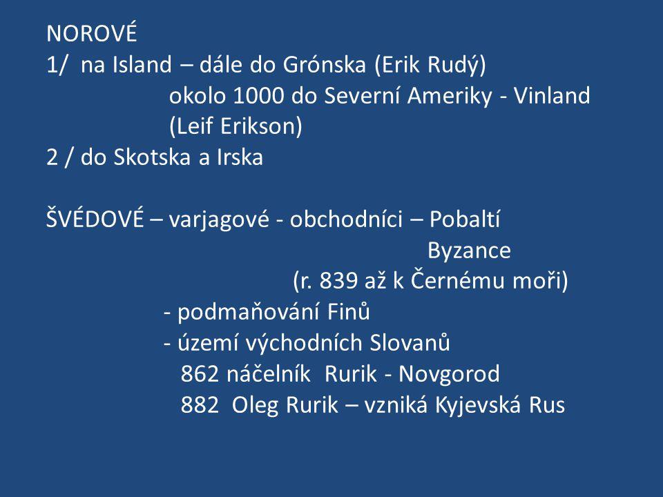 NOROVÉ 1/ na Island – dále do Grónska (Erik Rudý) okolo 1000 do Severní Ameriky - Vinland (Leif Erikson) 2 / do Skotska a Irska ŠVÉDOVÉ – varjagové -