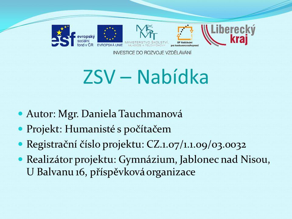 ZSV – Nabídka Autor: Mgr. Daniela Tauchmanová Projekt: Humanisté s počítačem Registrační číslo projektu: CZ.1.07/1.1.09/03.0032 Realizátor projektu: G