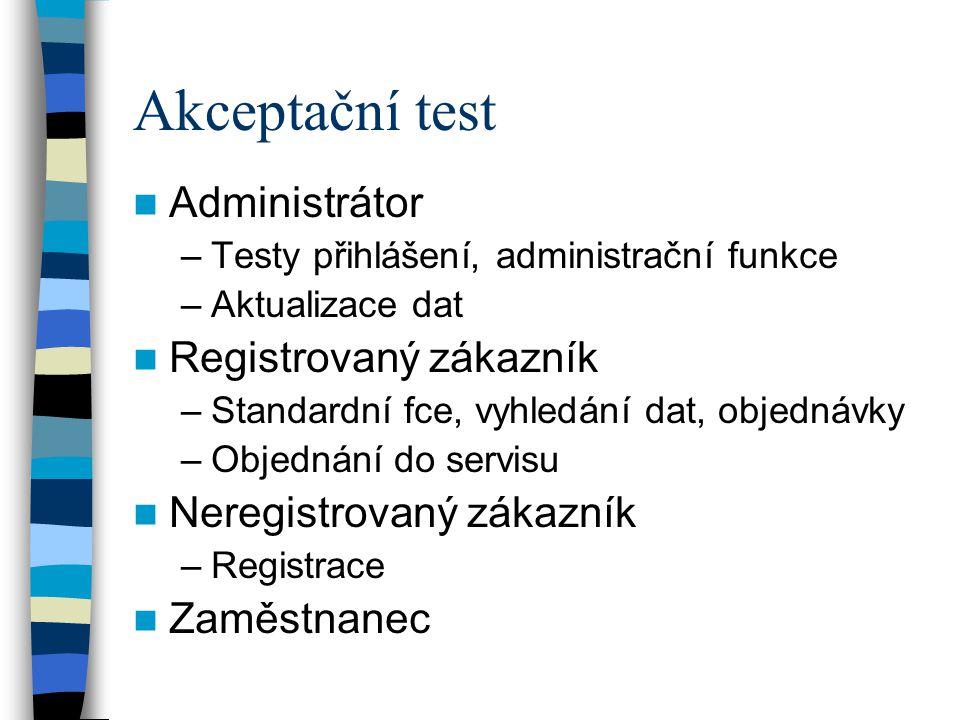 Akceptační test Administrátor –Testy přihlášení, administrační funkce –Aktualizace dat Registrovaný zákazník –Standardní fce, vyhledání dat, objednávky –Objednání do servisu Neregistrovaný zákazník –Registrace Zaměstnanec