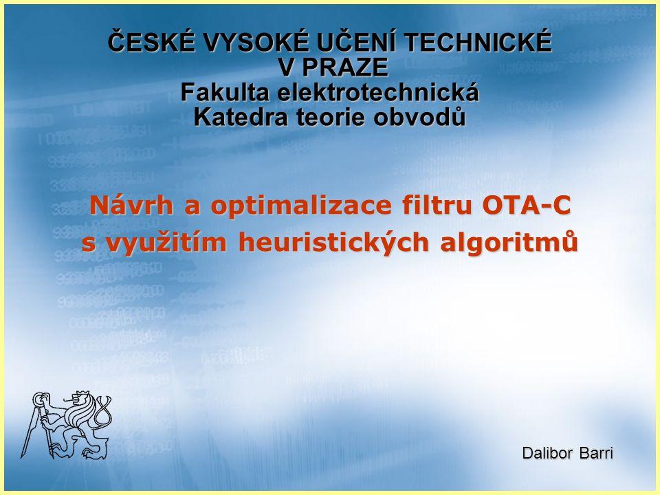 Návrh a optimalizace filtru OTA-C s využitím heuristických algoritmů ČESKÉ VYSOKÉ UČENÍ TECHNICKÉ V PRAZE Fakulta elektrotechnická Katedra teorie obvodů Dalibor Barri Dalibor Barri