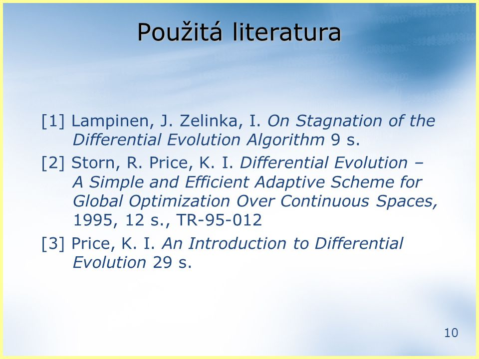 10 Použitá literatura [1] Lampinen, J. Zelinka, I. On Stagnation of the Differential Evolution Algorithm 9 s. [2] Storn, R. Price, K. I. Differential