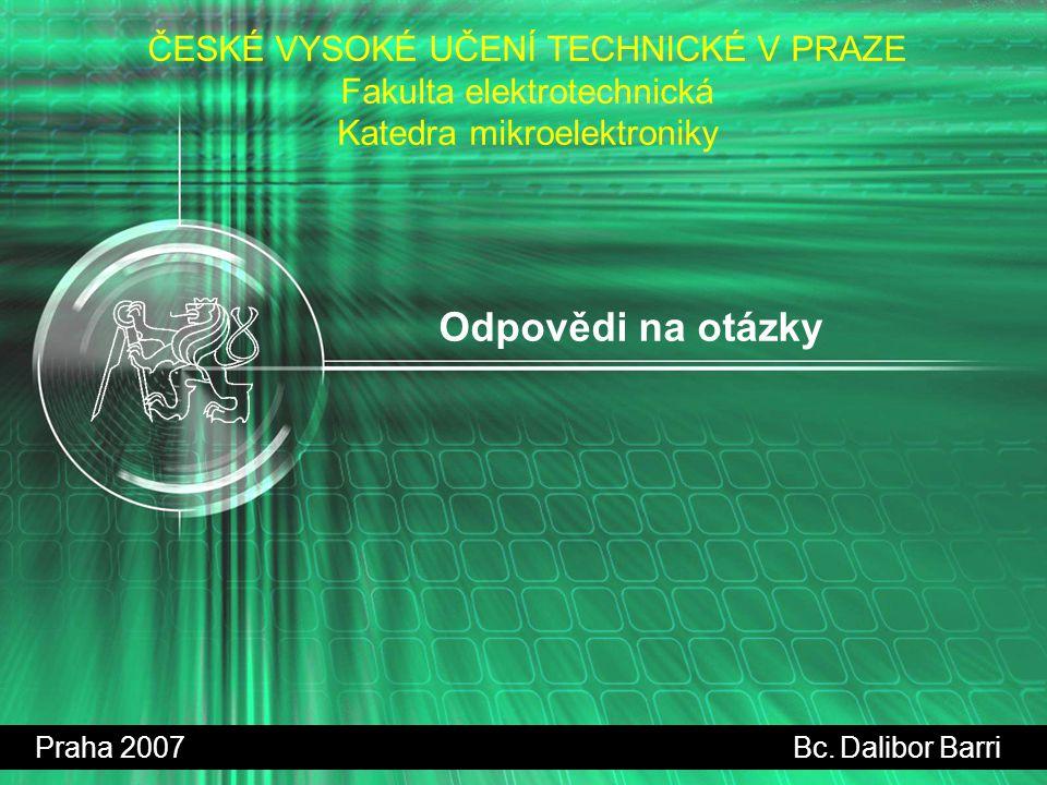 Odpovědi na otázky Praha 2007 Bc. Dalibor Barri ČESKÉ VYSOKÉ UČENÍ TECHNICKÉ V PRAZE Fakulta elektrotechnická Katedra mikroelektroniky