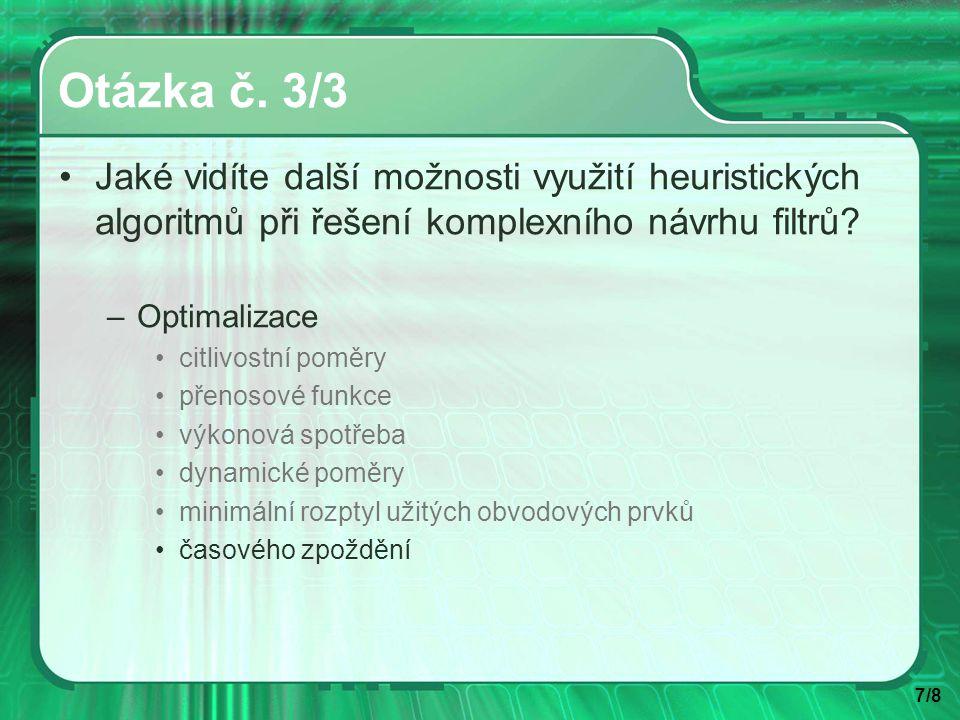 7/8 Otázka č. 3/3 Jaké vidíte další možnosti využití heuristických algoritmů při řešení komplexního návrhu filtrů? –Optimalizace citlivostní poměry př
