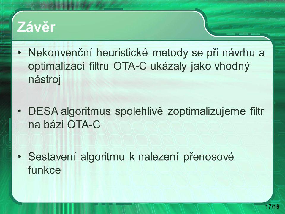 17/18 Závěr Nekonvenční heuristické metody se při návrhu a optimalizaci filtru OTA-C ukázaly jako vhodný nástroj DESA algoritmus spolehlivě zoptimalizujeme filtr na bázi OTA-C Sestavení algoritmu k nalezení přenosové funkce