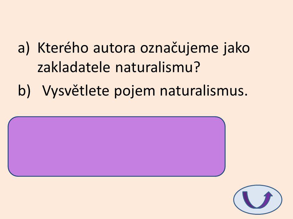 a)Kterého autora označujeme jako zakladatele naturalismu? b) Vysvětlete pojem naturalismus. a)Emile Zola b)člověk je ovládán genetickou výbavou a vliv