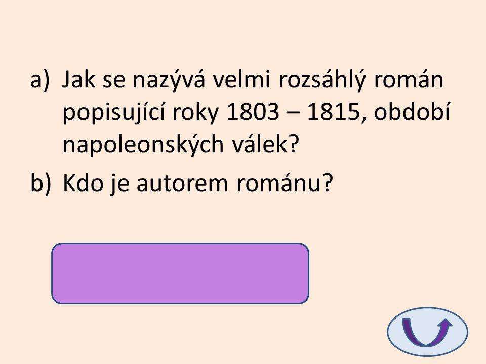 a)Jak se nazývá velmi rozsáhlý román popisující roky 1803 – 1815, období napoleonských válek? b)Kdo je autorem románu? a)Vojna a mír b)L.N. Tolstoj