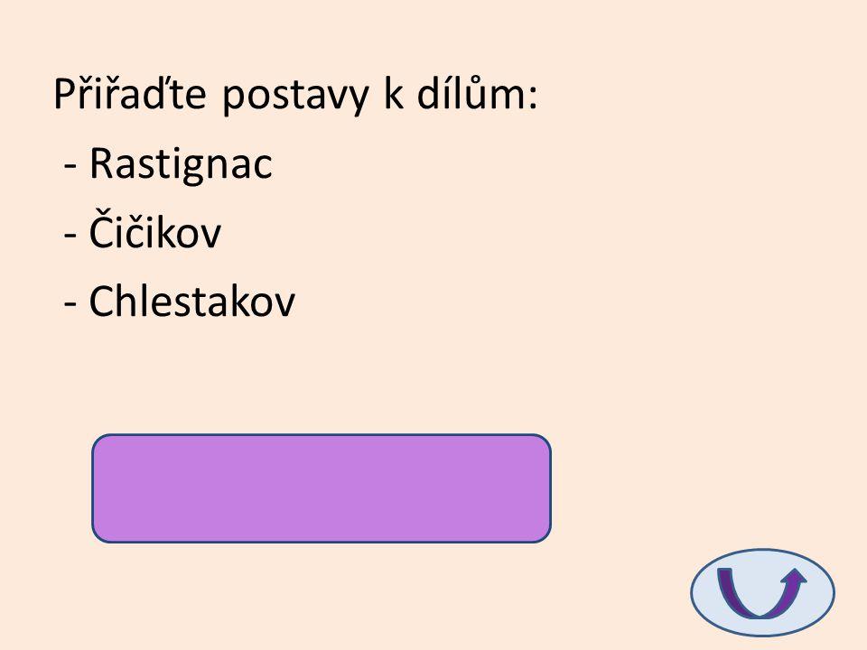 Přiřaďte postavy k dílům: - Rastignac - Čičikov - Chlestakov Otec Goriot, Mrtvé duše, Revizor