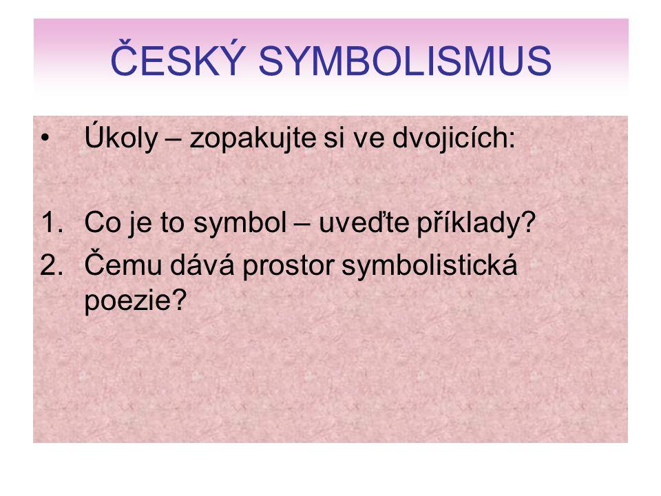 ČESKÝ SYMBOLISMUS Úkoly – zopakujte si ve dvojicích: 1.Co je to symbol – uveďte příklady? 2.Čemu dává prostor symbolistická poezie?