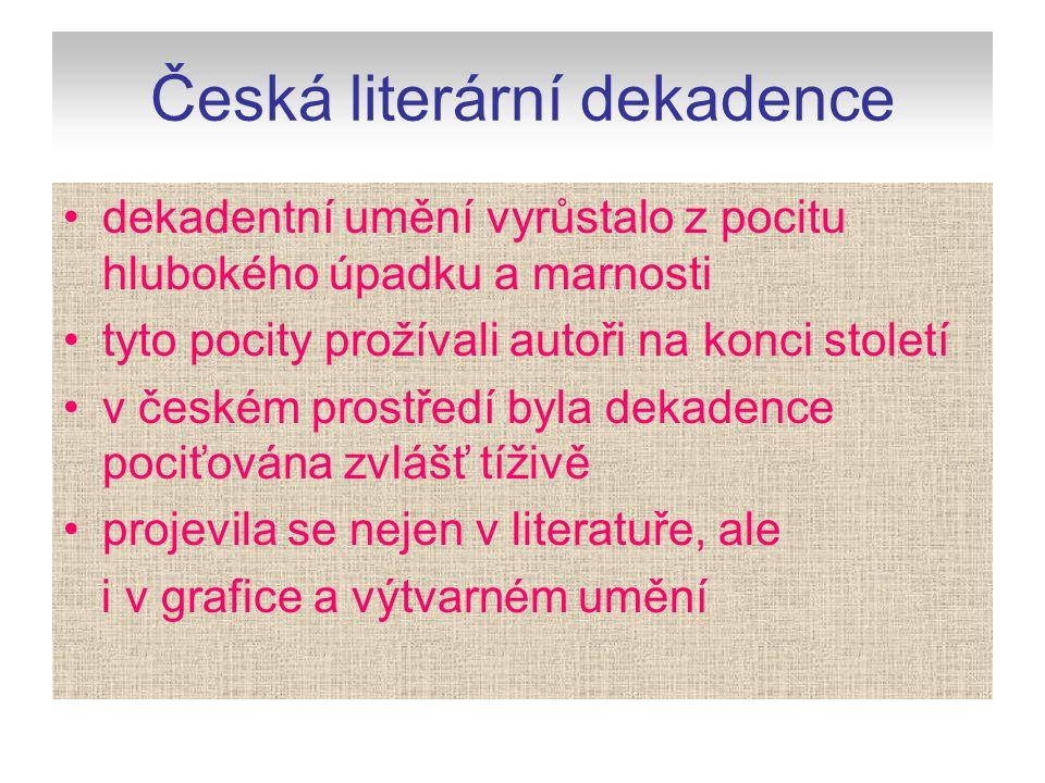 Česká literární dekadence dekadentní umění vyrůstalo z pocitu hlubokého úpadku a marnosti tyto pocity prožívali autoři na konci století v českém prost