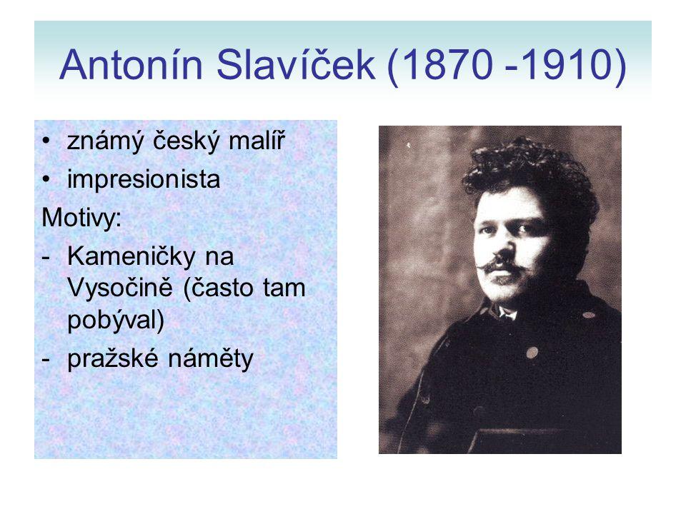 Antonín Slavíček (1870 -1910) známý český malíř impresionista Motivy: -Kameničky na Vysočině (často tam pobýval) -pražské náměty
