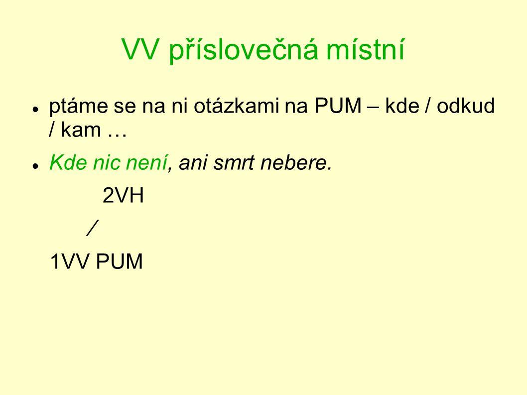 VV příslovečná místní ptáme se na ni otázkami na PUM – kde / odkud / kam … Kde nic není, ani smrt nebere. 2VH ∕ 1VV PUM