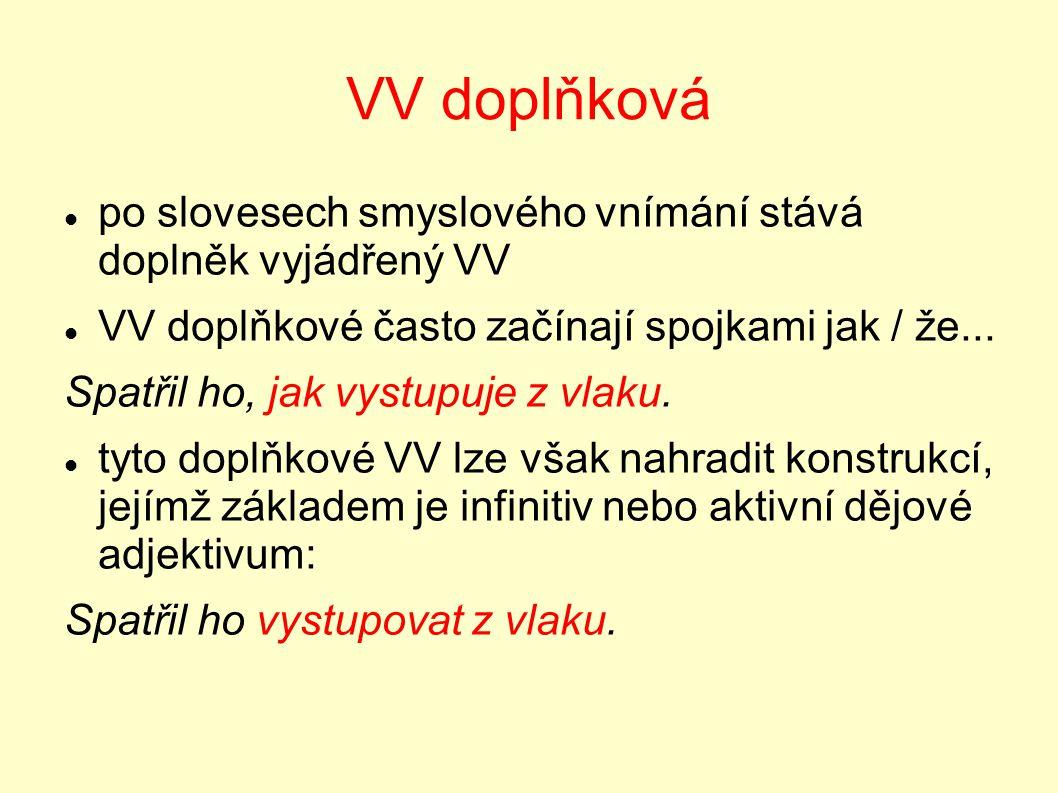 VV doplňková po slovesech smyslového vnímání stává doplněk vyjádřený VV VV doplňkové často začínají spojkami jak / že... Spatřil ho, jak vystupuje z v