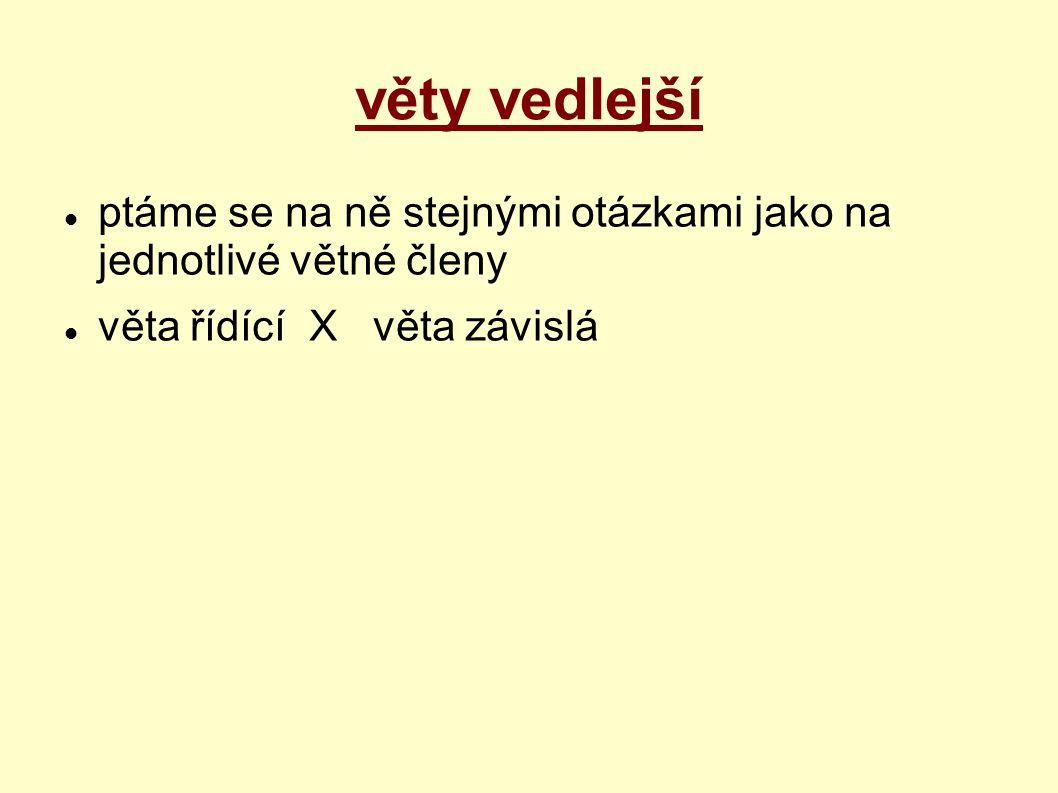 věty vedlejší ptáme se na ně stejnými otázkami jako na jednotlivé větné členy věta řídící X věta závislá