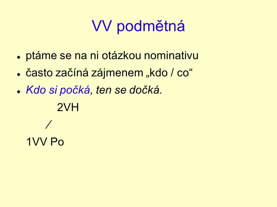 """VV podmětná ptáme se na ni otázkou nominativu často začíná zájmenem """"kdo / co"""" Kdo si počká, ten se dočká. 2VH ∕ 1VV Po"""
