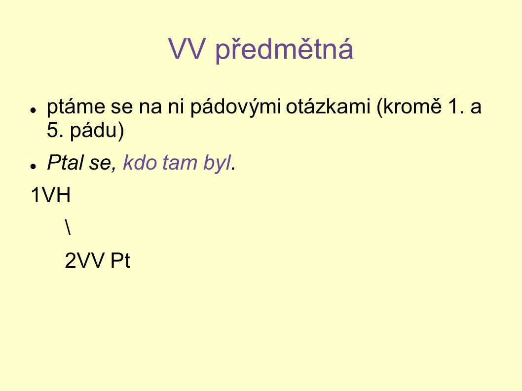 VV předmětná ptáme se na ni pádovými otázkami (kromě 1. a 5. pádu) Ptal se, kdo tam byl. 1VH \ 2VV Pt