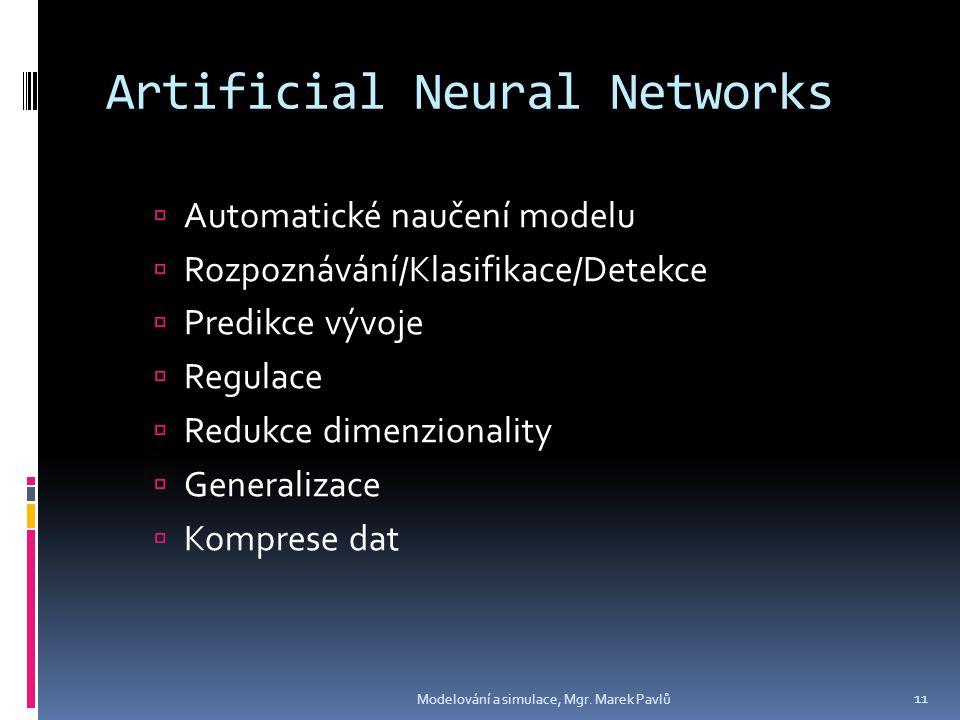 Artificial Neural Networks  Automatické naučení modelu  Rozpoznávání/Klasifikace/Detekce  Predikce vývoje  Regulace  Redukce dimenzionality  Generalizace  Komprese dat Modelování a simulace, Mgr.