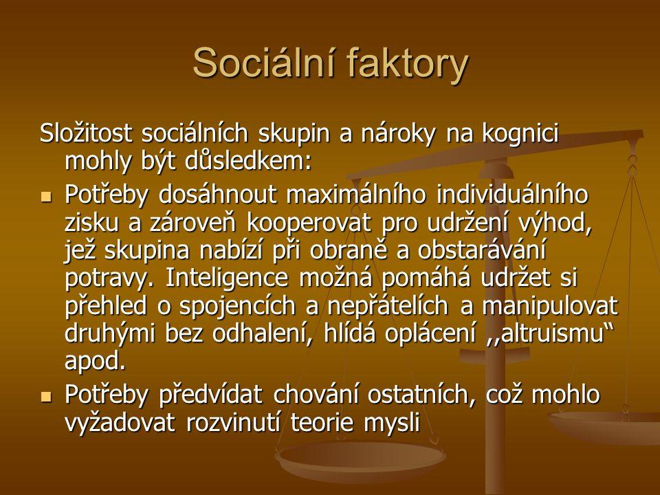 Sociální faktory Složitost sociálních skupin a nároky na kognici mohly být důsledkem: Potřeby dosáhnout maximálního individuálního zisku a zároveň koo