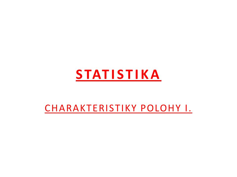 STATISTIKA CHARAKTERISTIKY POLOHY I.