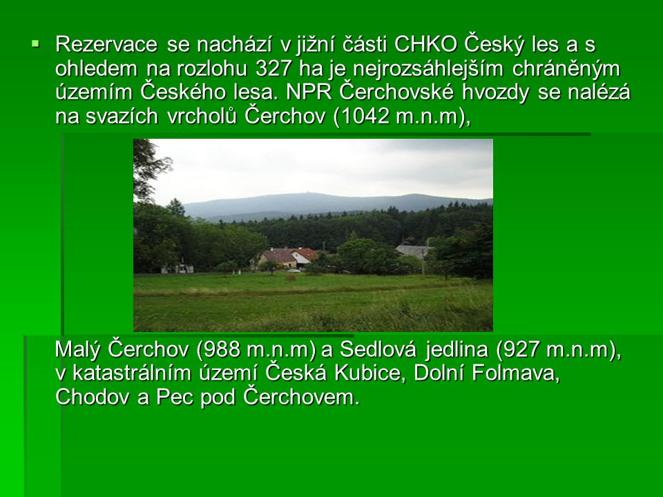  Rezervace se nachází v jižní části CHKO Český les a s ohledem na rozlohu 327 ha je nejrozsáhlejším chráněným územím Českého lesa. NPR Čerchovské hvo