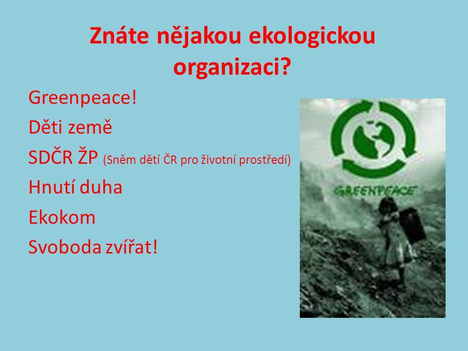 Znáte nějakou ekologickou organizaci? Greenpeace! Děti země SDČR ŽP (Sněm dětí ČR pro životní prostředí) Hnutí duha Ekokom Svoboda zvířat!