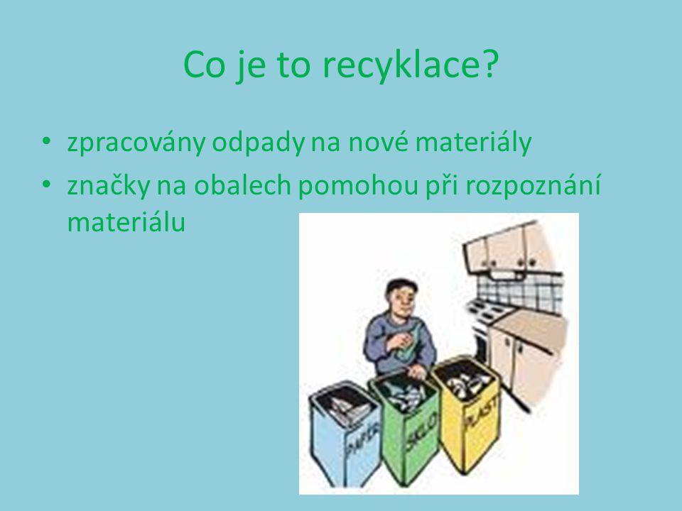 Co je to recyklace? zpracovány odpady na nové materiály značky na obalech pomohou při rozpoznání materiálu
