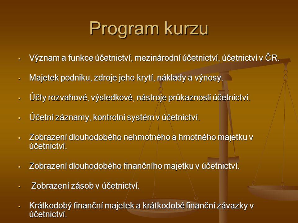 Program kurzu  Význam a funkce účetnictví, mezinárodní účetnictví, účetnictví v ČR.  Majetek podniku, zdroje jeho krytí, náklady a výnosy.  Účty ro