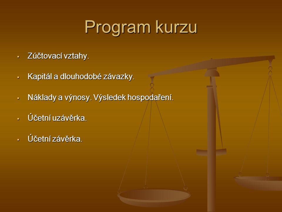 Program kurzu  Zúčtovací vztahy.  Kapitál a dlouhodobé závazky.  Náklady a výnosy. Výsledek hospodaření.  Účetní uzávěrka.  Účetní závěrka.