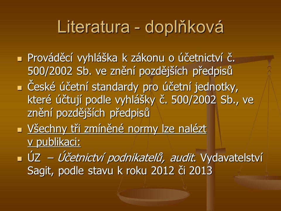 Literatura - doplňková Prováděcí vyhláška k zákonu o účetnictví č. 500/2002 Sb. ve znění pozdějších předpisů Prováděcí vyhláška k zákonu o účetnictví