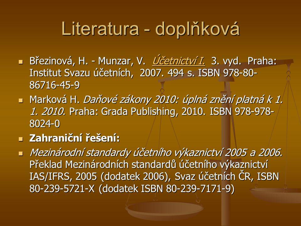 Literatura - doplňková Březinová, H. - Munzar, V. Účetnictví I. 3. vyd. Praha: Institut Svazu účetních, 2007. 494 s. ISBN 978-80- 86716-45-9 Březinová