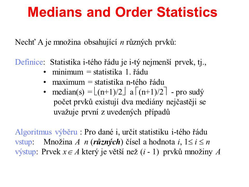 O(nlgn) řešení algoritmu výběru Algoritmus výběru : Pro dané i, určit statistiku i-tého řádu vstup: Množina A n (různých) čísel a hodnota i, 1  i  n výstup: Prvek x  A který je větší než (i - 1) prvků množiny A NaiveSelection(A, i) 1.