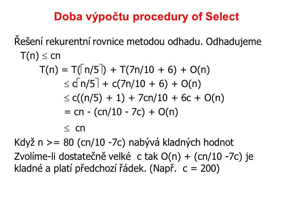 Řešení rekurentní rovnice metodou odhadu. Odhadujeme T(n)  cn T(n) = T(  n/5  ) + T(7n/10 + 6) + O(n)  c  n/5  + c(7n/10 + 6) + O(n)  c((n/5) +